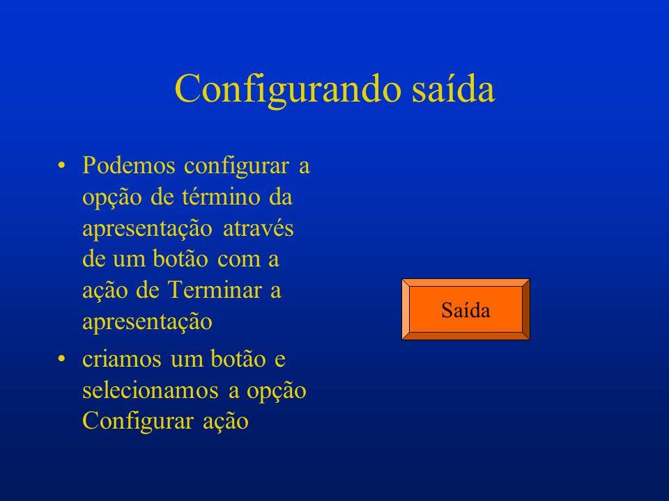 Configurando saída Podemos configurar a opção de término da apresentação através de um botão com a ação de Terminar a apresentação.