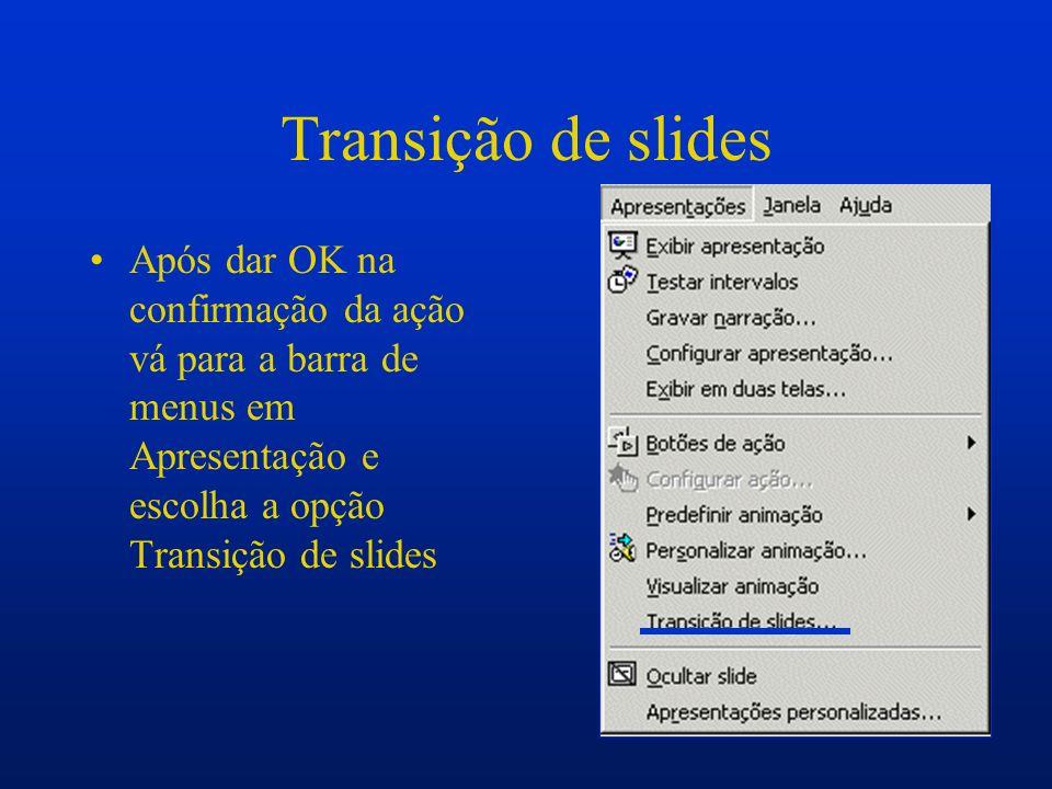 Transição de slides Após dar OK na confirmação da ação vá para a barra de menus em Apresentação e escolha a opção Transição de slides.