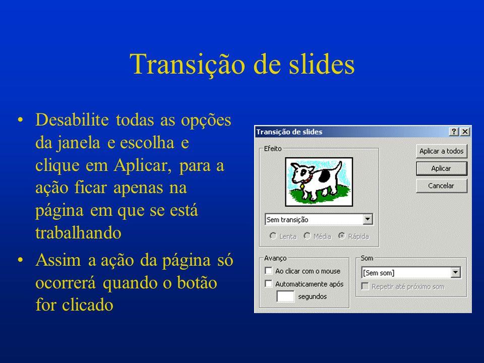 Transição de slides Desabilite todas as opções da janela e escolha e clique em Aplicar, para a ação ficar apenas na página em que se está trabalhando.