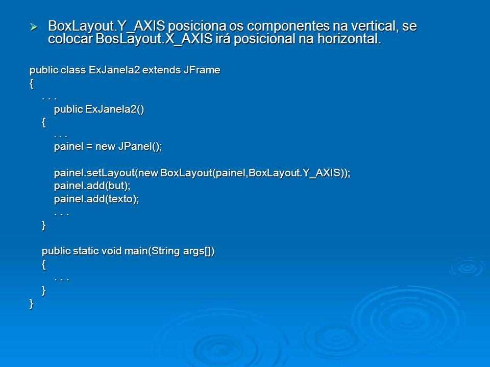 BoxLayout.Y_AXIS posiciona os componentes na vertical, se colocar BosLayout.X_AXIS irá posicional na horizontal.