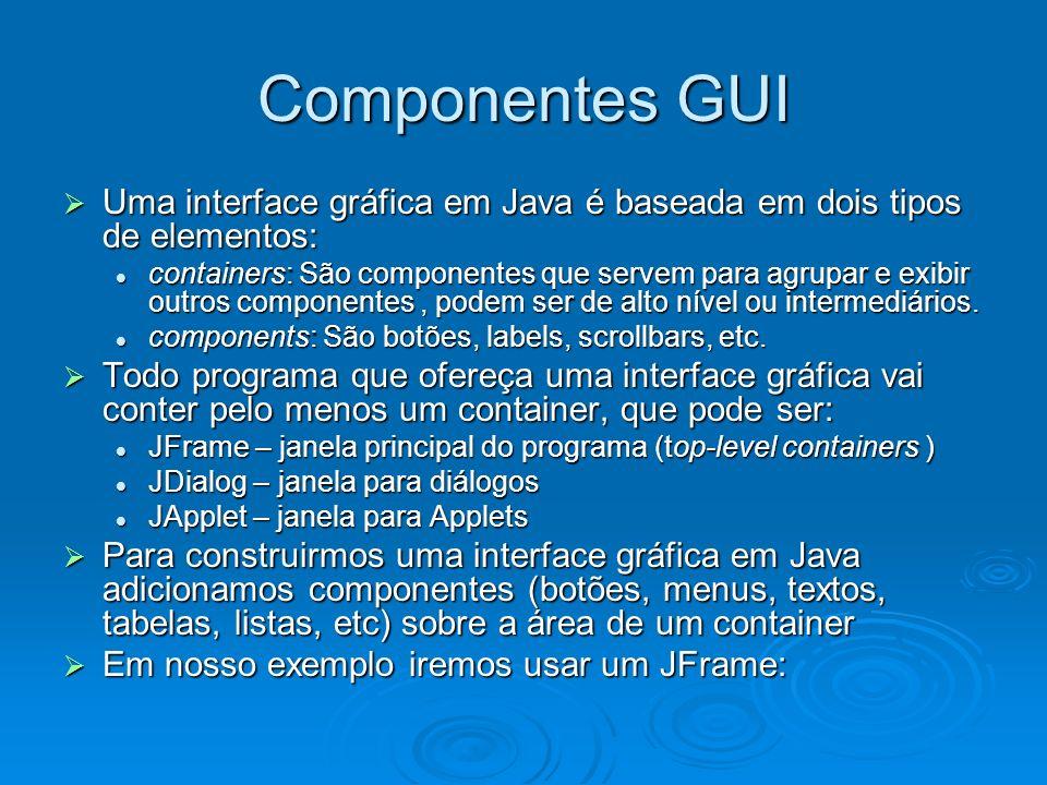 Componentes GUI Uma interface gráfica em Java é baseada em dois tipos de elementos: