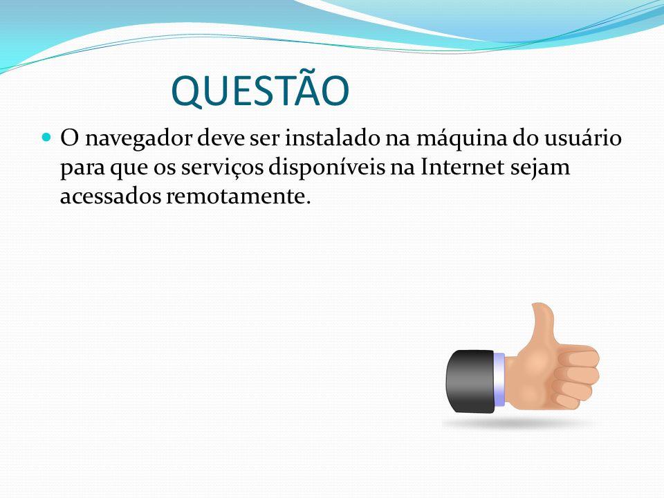 QUESTÃO O navegador deve ser instalado na máquina do usuário para que os serviços disponíveis na Internet sejam acessados remotamente.