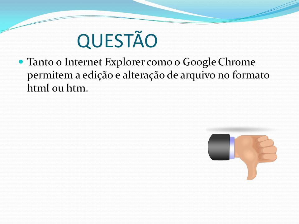 QUESTÃO Tanto o Internet Explorer como o Google Chrome permitem a edição e alteração de arquivo no formato html ou htm.