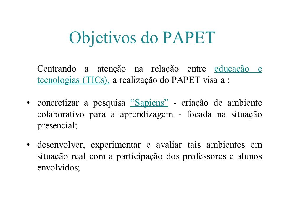 Objetivos do PAPET Centrando a atenção na relação entre educação e tecnologias (TICs), a realização do PAPET visa a :