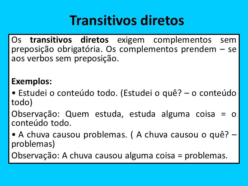 Transitivos diretos Os transitivos diretos exigem complementos sem preposição obrigatória. Os complementos prendem – se aos verbos sem preposição.