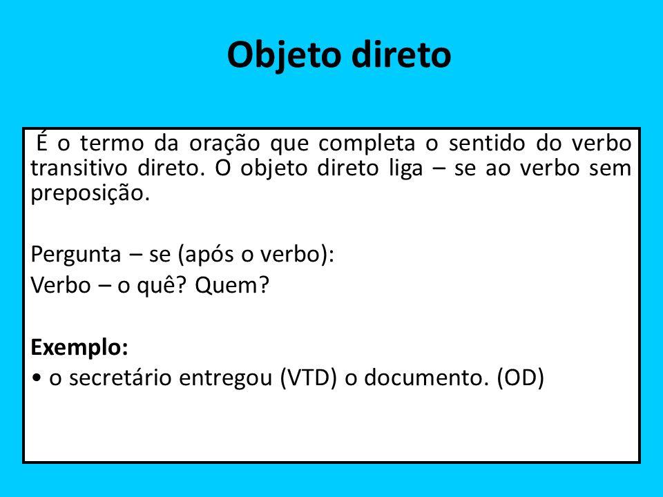 Objeto direto É o termo da oração que completa o sentido do verbo transitivo direto. O objeto direto liga – se ao verbo sem preposição.