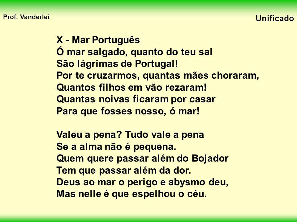 X - Mar Português Ó mar salgado, quanto do teu sal. São lágrimas de Portugal! Por te cruzarmos, quantas mães choraram,