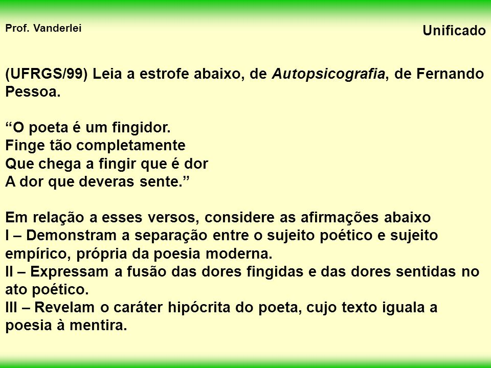 (UFRGS/99) Leia a estrofe abaixo, de Autopsicografia, de Fernando Pessoa.