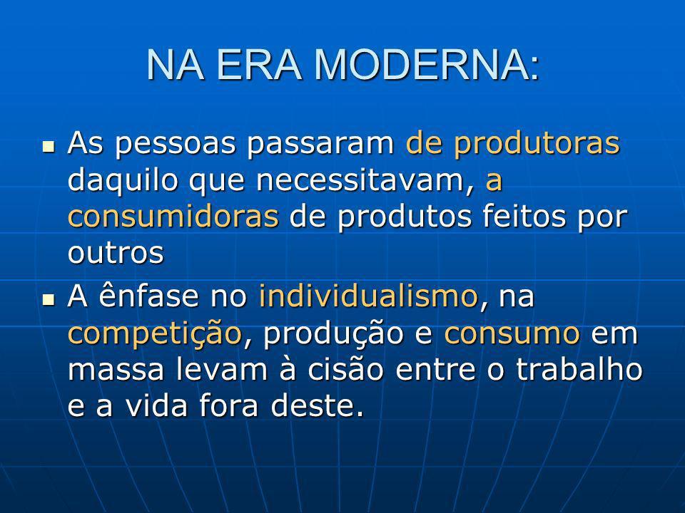 NA ERA MODERNA: As pessoas passaram de produtoras daquilo que necessitavam, a consumidoras de produtos feitos por outros.