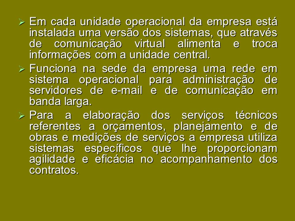 Em cada unidade operacional da empresa está instalada uma versão dos sistemas, que através de comunicação virtual alimenta e troca informações com a unidade central.