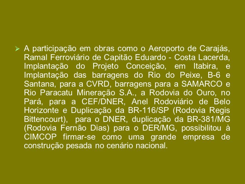 A participação em obras como o Aeroporto de Carajás, Ramal Ferroviário de Capitão Eduardo - Costa Lacerda, Implantação do Projeto Conceição, em Itabira, e Implantação das barragens do Rio do Peixe, B-6 e Santana, para a CVRD, barragens para a SAMARCO e Rio Paracatu Mineração S.A., a Rodovia do Ouro, no Pará, para a CEF/DNER, Anel Rodoviário de Belo Horizonte e Duplicação da BR-116/SP (Rodovia Regis Bittencourt), para o DNER, duplicação da BR-381/MG (Rodovia Fernão Dias) para o DER/MG, possibilitou à CIMCOP firmar-se como uma grande empresa de construção pesada no cenário nacional.