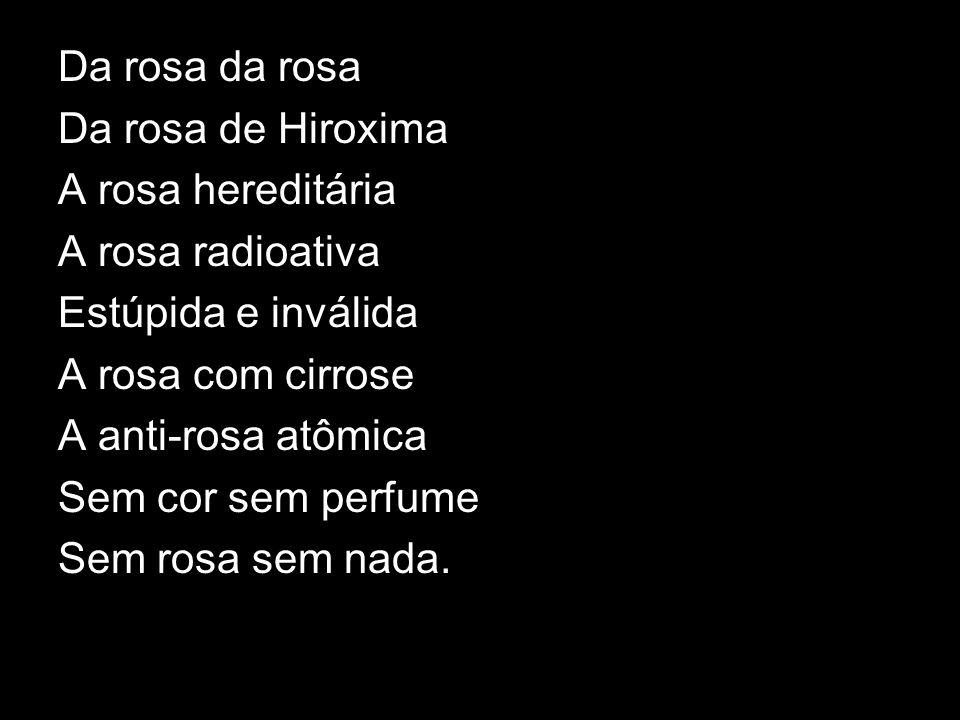 Da rosa da rosa Da rosa de Hiroxima. A rosa hereditária. A rosa radioativa. Estúpida e inválida.