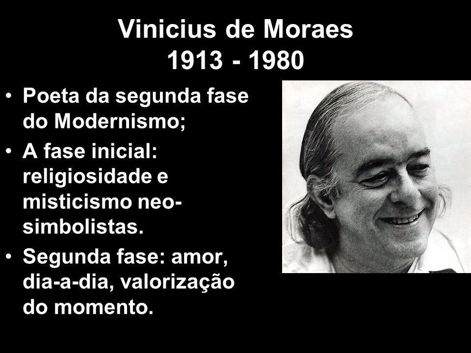 Vinicius de Moraes 1913 - 1980 Poeta da segunda fase do Modernismo;