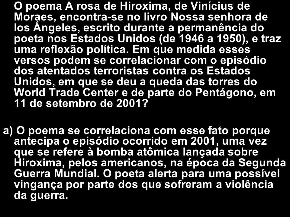 O poema A rosa de Hiroxima, de Vinícius de Moraes, encontra-se no livro Nossa senhora de los Ángeles, escrito durante a permanência do poeta nos Estados Unidos (de 1946 a 1950), e traz uma reflexão política. Em que medida esses versos podem se correlacionar com o episódio dos atentados terroristas contra os Estados Unidos, em que se deu a queda das torres do World Trade Center e de parte do Pentágono, em 11 de setembro de 2001