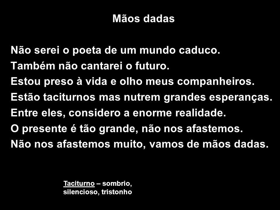 Não serei o poeta de um mundo caduco. Também não cantarei o futuro.
