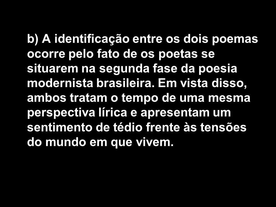 b) A identificação entre os dois poemas ocorre pelo fato de os poetas se situarem na segunda fase da poesia modernista brasileira.