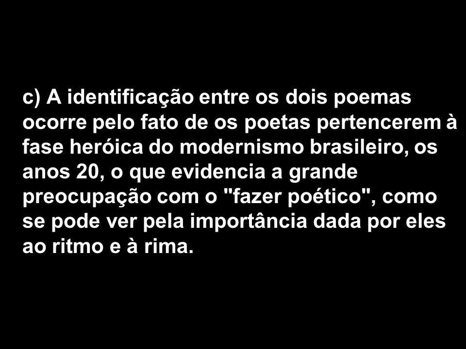 c) A identificação entre os dois poemas ocorre pelo fato de os poetas pertencerem à fase heróica do modernismo brasileiro, os anos 20, o que evidencia a grande preocupação com o fazer poético , como se pode ver pela importância dada por eles ao ritmo e à rima.