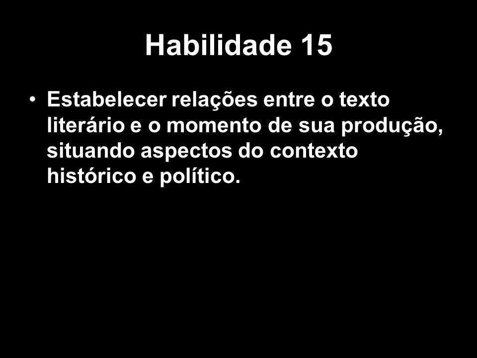Habilidade 15 Estabelecer relações entre o texto literário e o momento de sua produção, situando aspectos do contexto histórico e político.