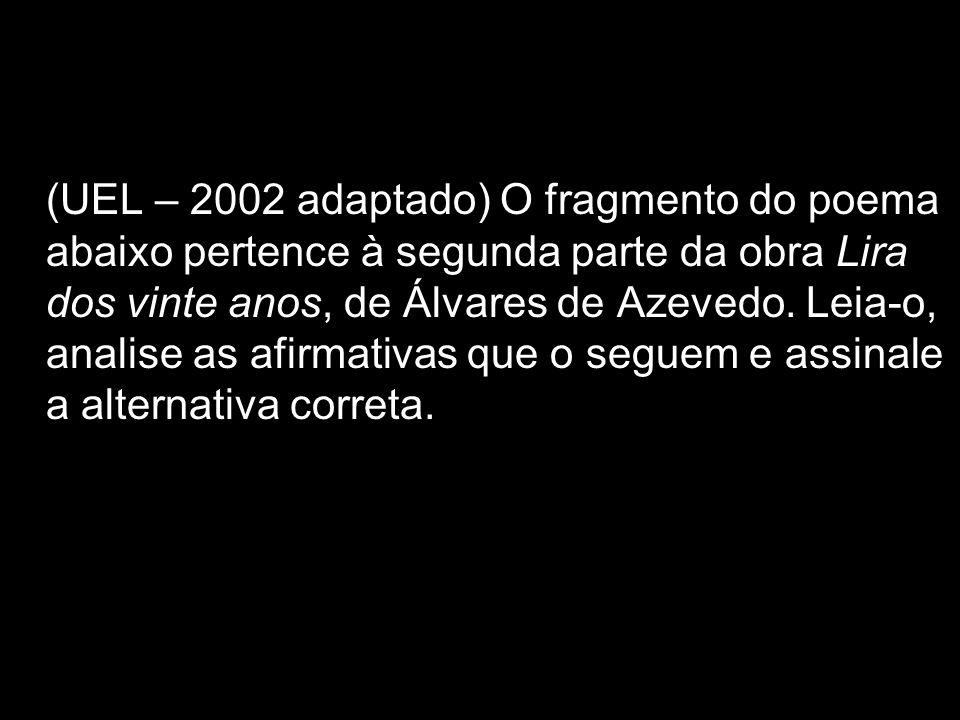 (UEL – 2002 adaptado) O fragmento do poema abaixo pertence à segunda parte da obra Lira dos vinte anos, de Álvares de Azevedo.