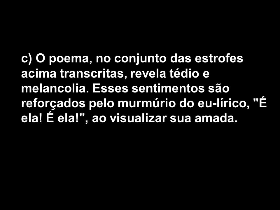 c) O poema, no conjunto das estrofes acima transcritas, revela tédio e melancolia.