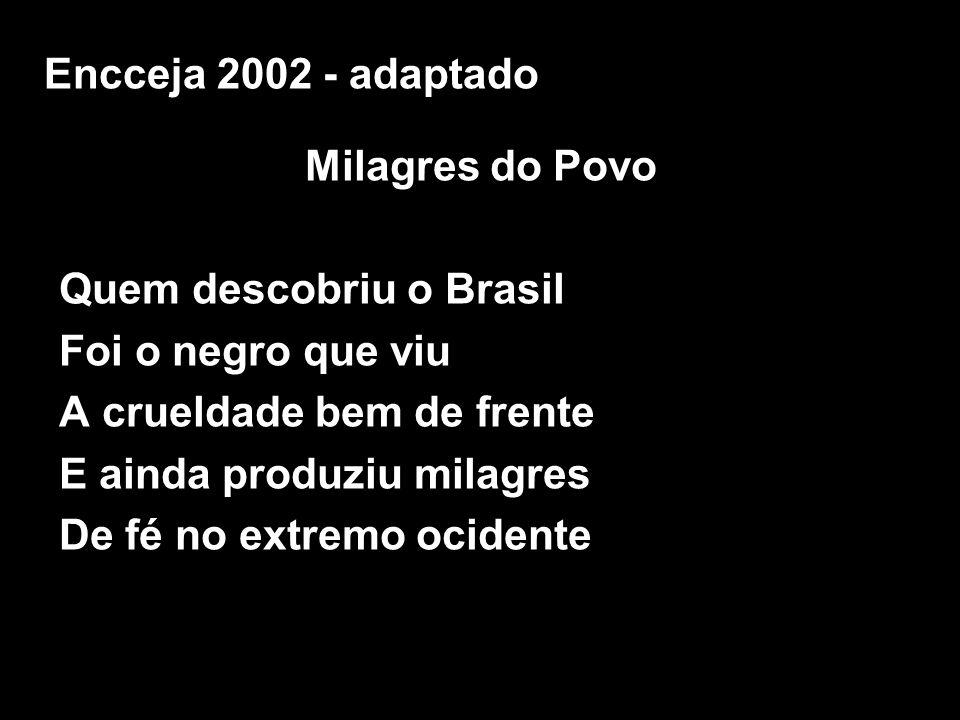 Encceja 2002 - adaptado Milagres do Povo. Quem descobriu o Brasil. Foi o negro que viu. A crueldade bem de frente.