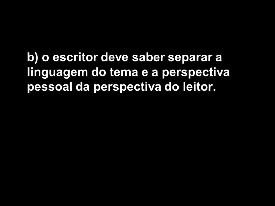 b) o escritor deve saber separar a linguagem do tema e a perspectiva pessoal da perspectiva do leitor.