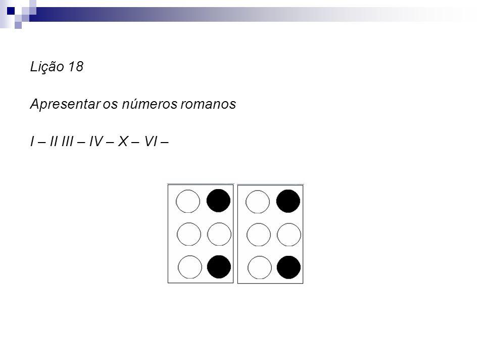 Lição 18 Apresentar os números romanos I – II III – IV – X – VI –