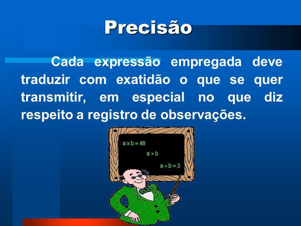 Precisão Cada expressão empregada deve traduzir com exatidão o que se quer transmitir, em especial no que diz respeito a registro de observações.