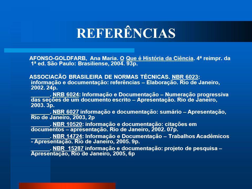REFERÊNCIAS AFONSO-GOLDFARB, Ana Maria. O Que é História da Ciência. 4ª reimpr. da 1ª ed. São Paulo: Brasiliense, 2004. 93p.