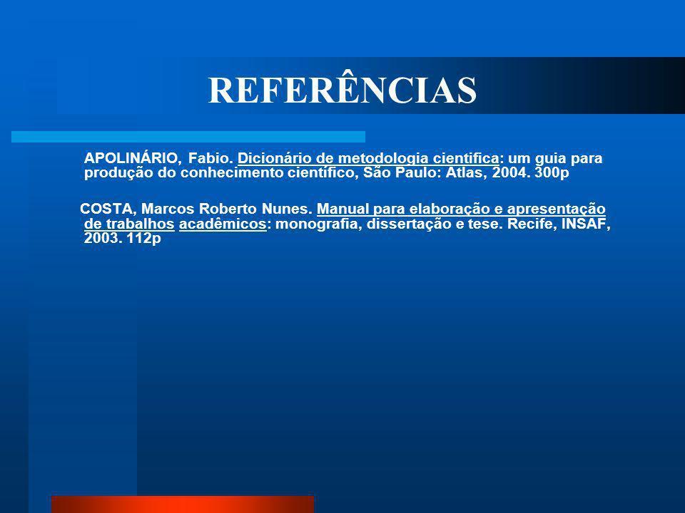 REFERÊNCIAS APOLINÁRIO, Fabio. Dicionário de metodologia cientifica: um guia para produção do conhecimento científico, São Paulo: Atlas, 2004. 300p.