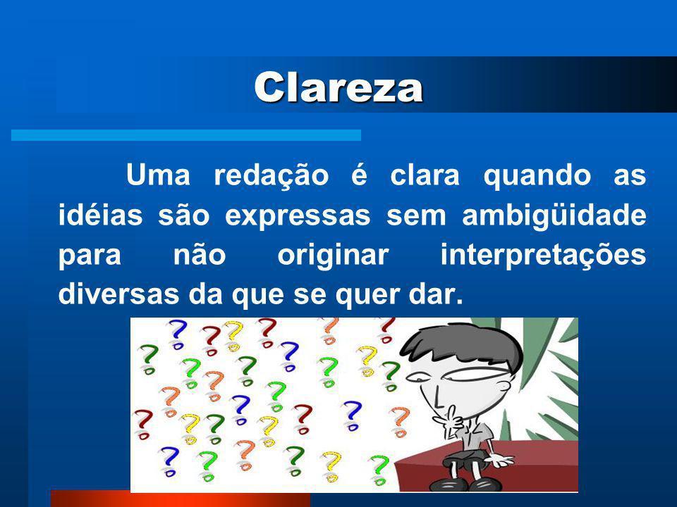 Clareza Uma redação é clara quando as idéias são expressas sem ambigüidade para não originar interpretações diversas da que se quer dar.