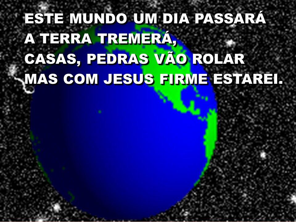 ESTE MUNDO UM DIA PASSARÁ A TERRA TREMERÁ, CASAS, PEDRAS VÃO ROLAR MAS COM JESUS FIRME ESTAREI.