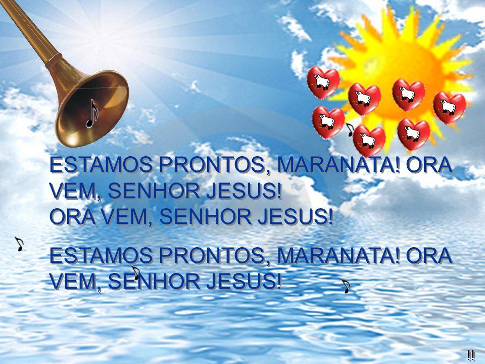 ESTAMOS PRONTOS, MARANATA! ORA VEM, SENHOR JESUS!