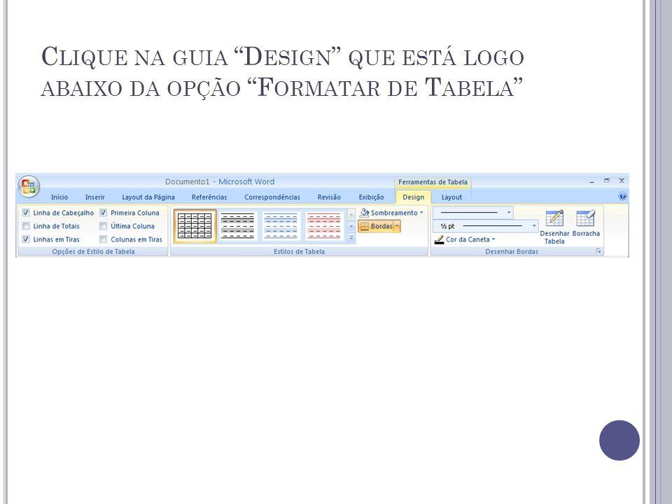 Clique na guia Design que está logo abaixo da opção Formatar de Tabela