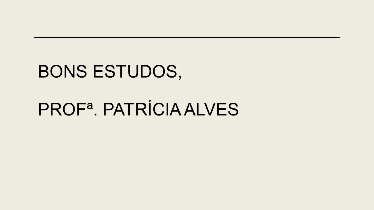 BONS ESTUDOS, PROFª. PATRÍCIA ALVES