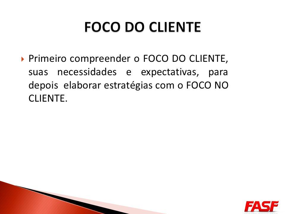 FOCO DO CLIENTE Primeiro compreender o FOCO DO CLIENTE, suas necessidades e expectativas, para depois elaborar estratégias com o FOCO NO CLIENTE.