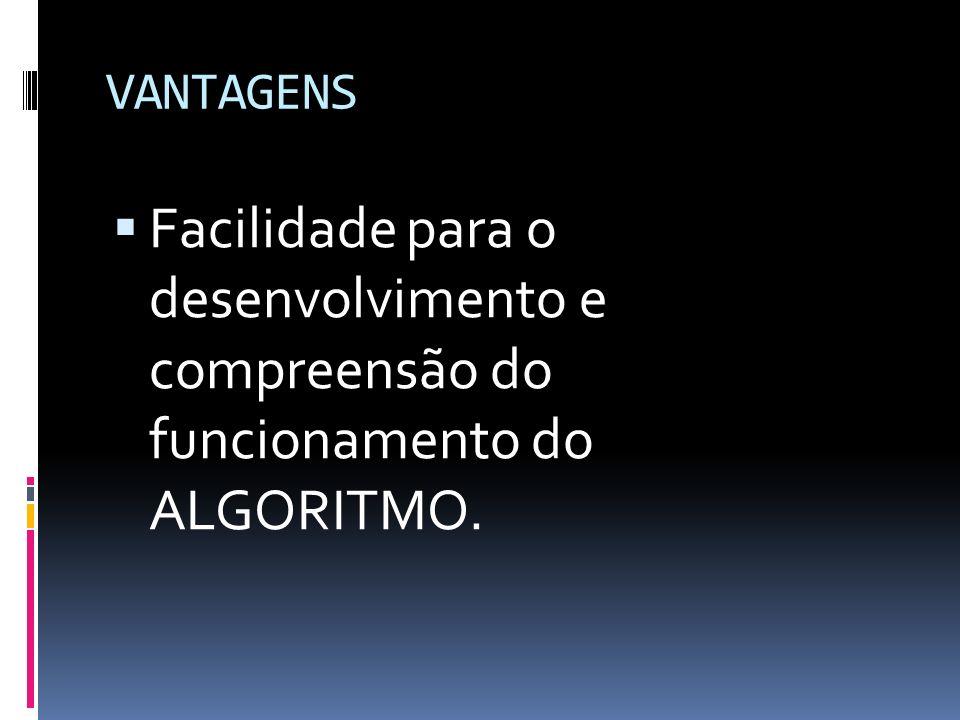 VANTAGENS Facilidade para o desenvolvimento e compreensão do funcionamento do ALGORITMO.