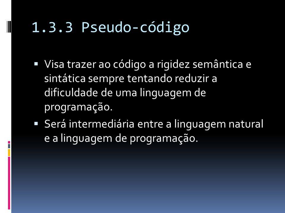 1.3.3 Pseudo-código Visa trazer ao código a rigidez semântica e sintática sempre tentando reduzir a dificuldade de uma linguagem de programação.