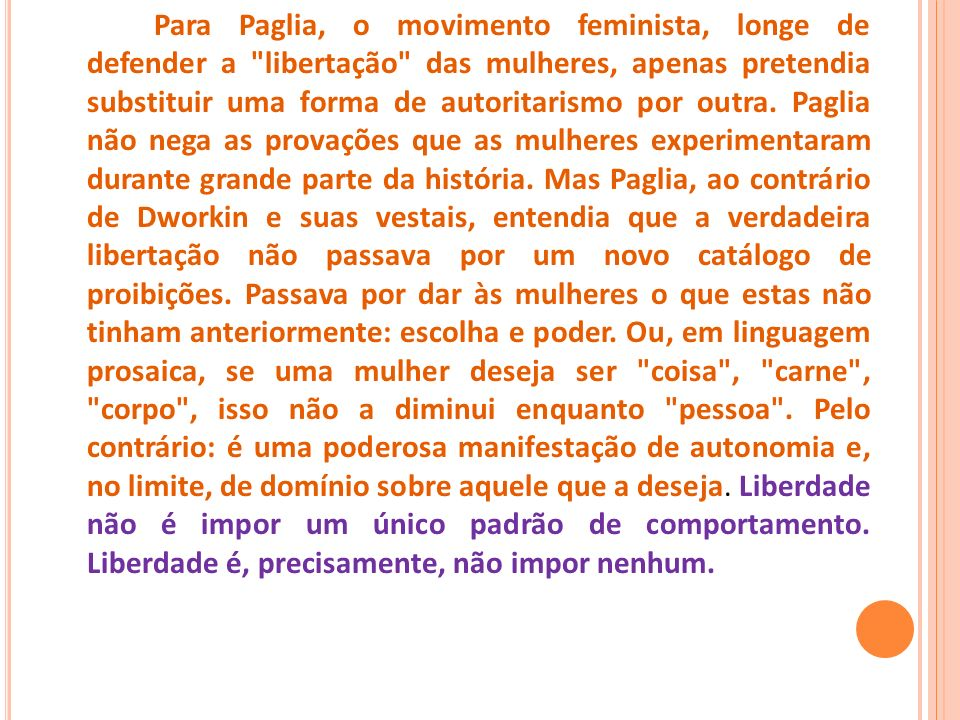 Para Paglia, o movimento feminista, longe de defender a libertação das mulheres, apenas pretendia substituir uma forma de autoritarismo por outra.