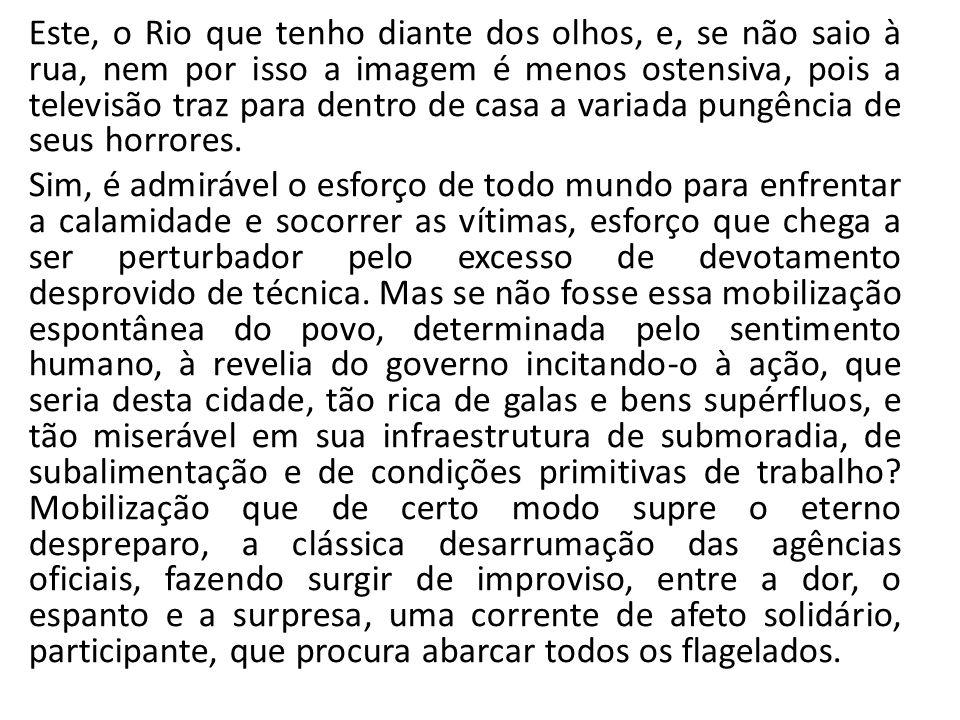 Este, o Rio que tenho diante dos olhos, e, se não saio à rua, nem por isso a imagem é menos ostensiva, pois a televisão traz para dentro de casa a variada pungência de seus horrores.