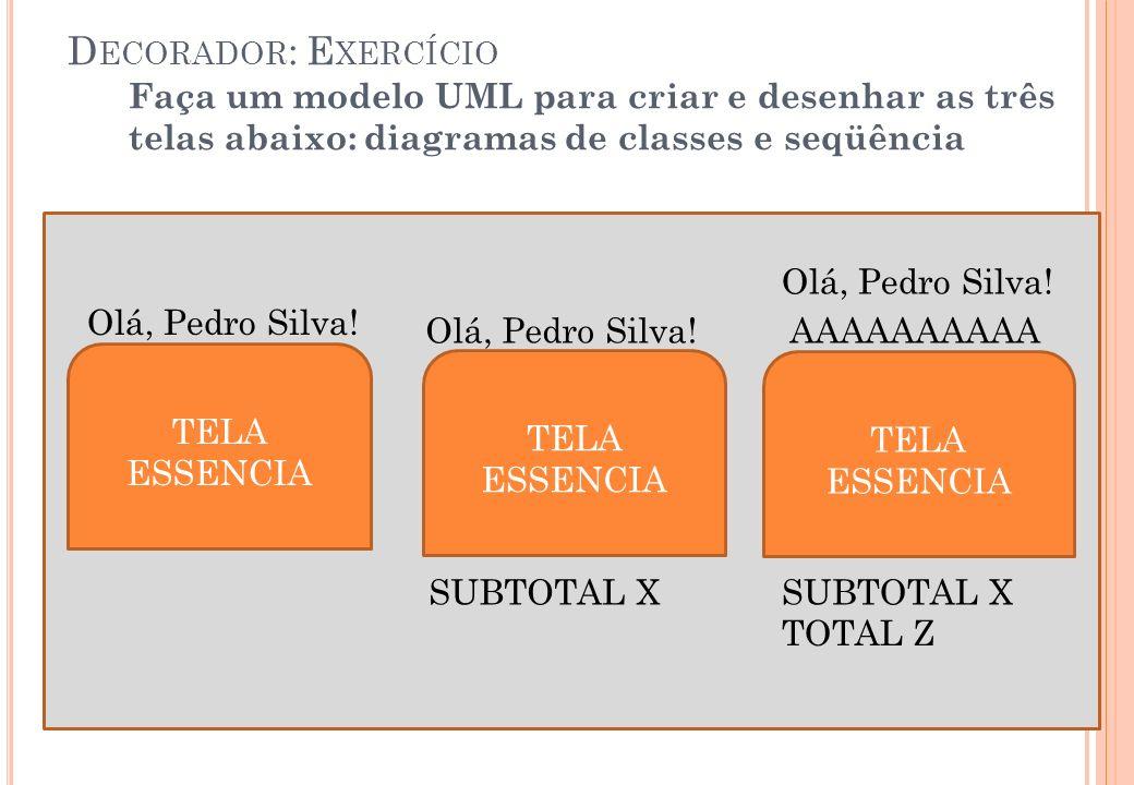 Decorador: Exercício Faça um modelo UML para criar e desenhar as três telas abaixo: diagramas de classes e seqüência