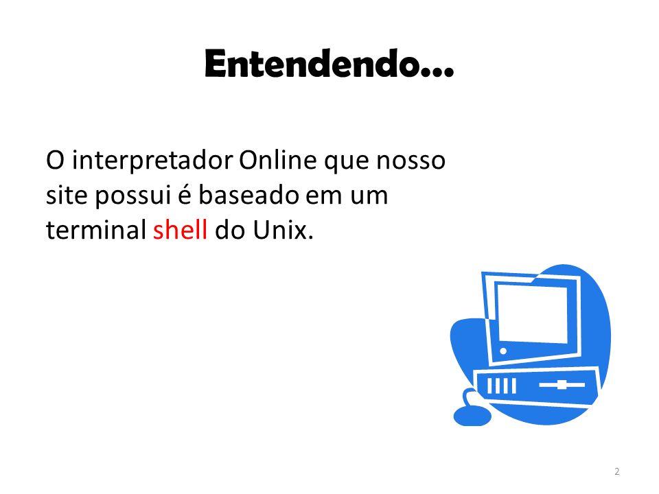 Entendendo... O interpretador Online que nosso site possui é baseado em um terminal shell do Unix.