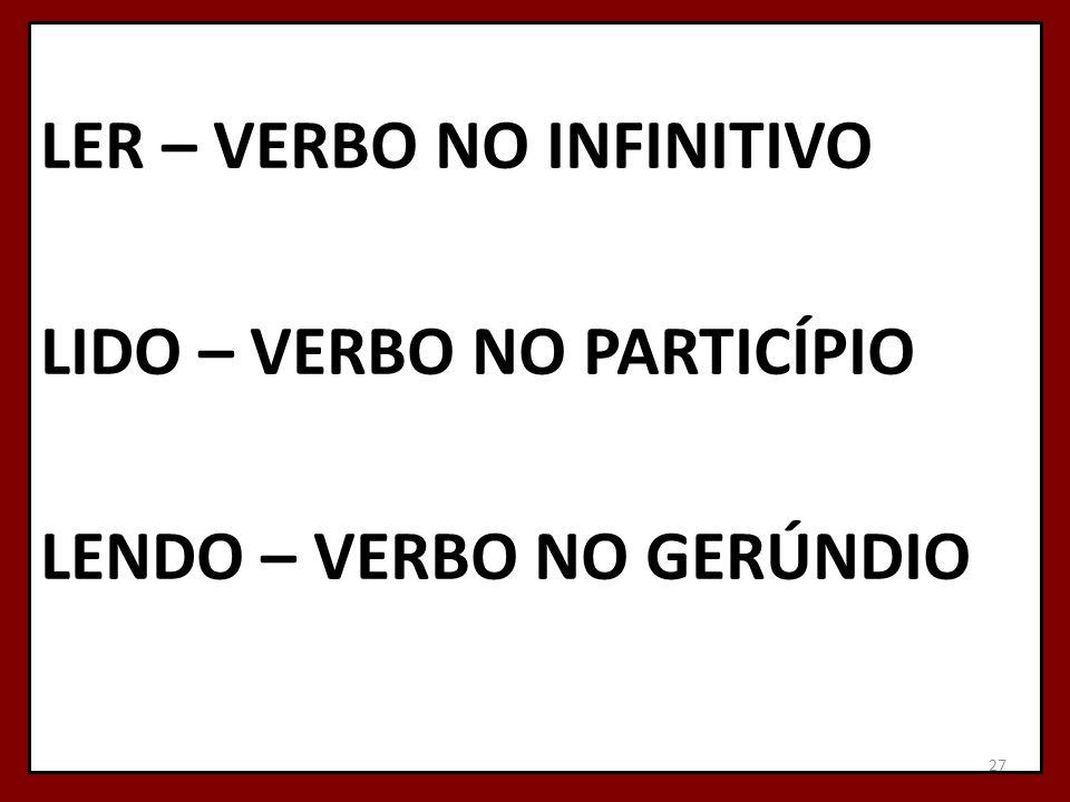 LER – VERBO NO INFINITIVO LIDO – VERBO NO PARTICÍPIO LENDO – VERBO NO GERÚNDIO