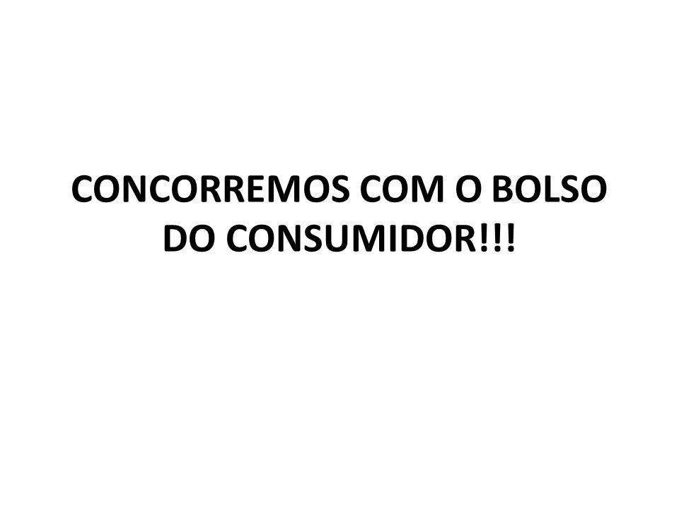 CONCORREMOS COM O BOLSO DO CONSUMIDOR!!!