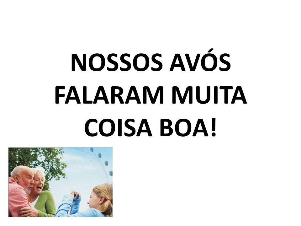 NOSSOS AVÓS FALARAM MUITA COISA BOA!