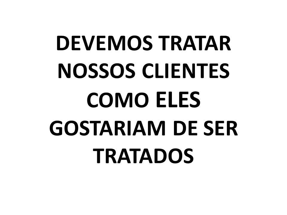DEVEMOS TRATAR NOSSOS CLIENTES COMO ELES GOSTARIAM DE SER TRATADOS