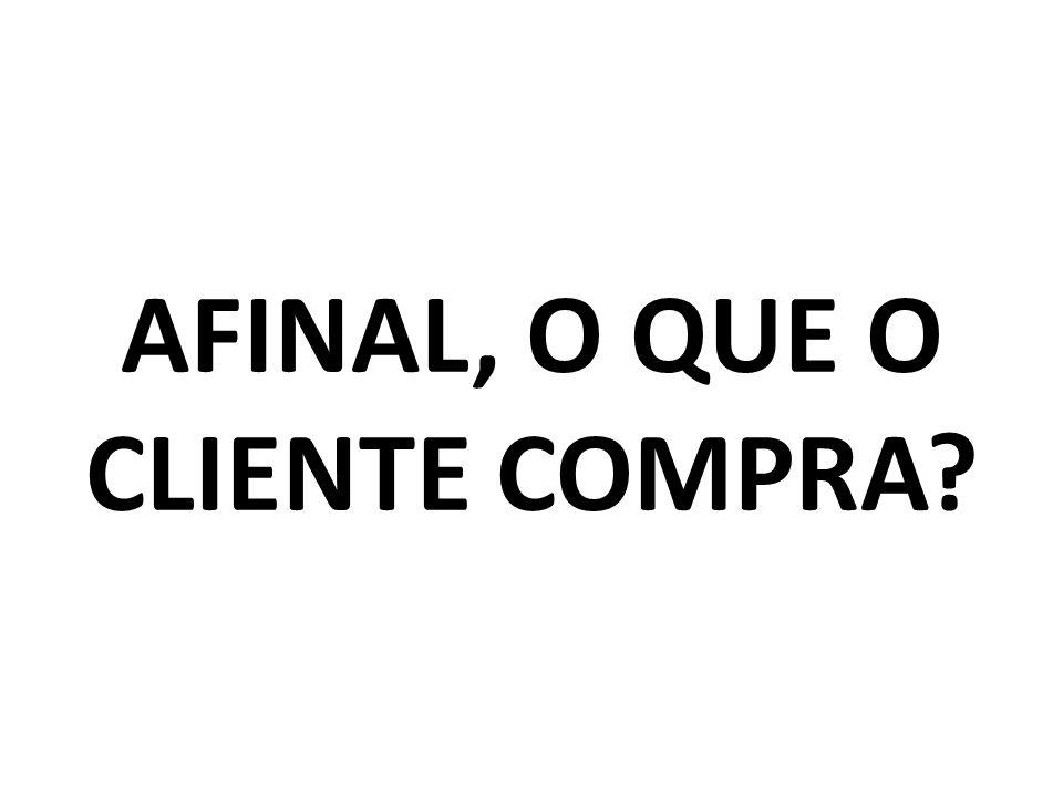 AFINAL, O QUE O CLIENTE COMPRA
