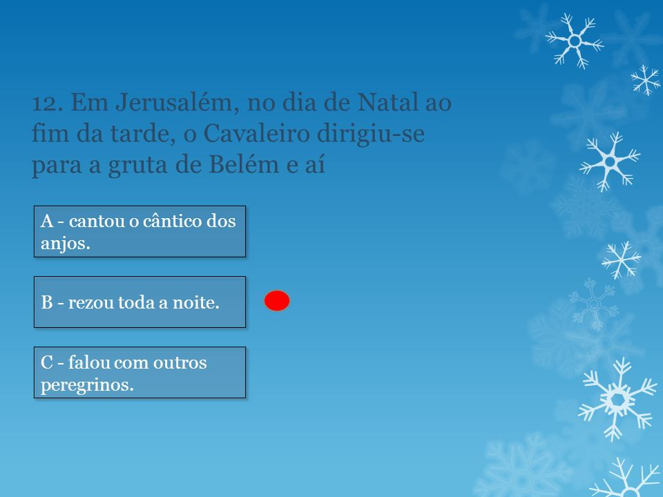12. Em Jerusalém, no dia de Natal ao fim da tarde, o Cavaleiro dirigiu-se para a gruta de Belém e aí