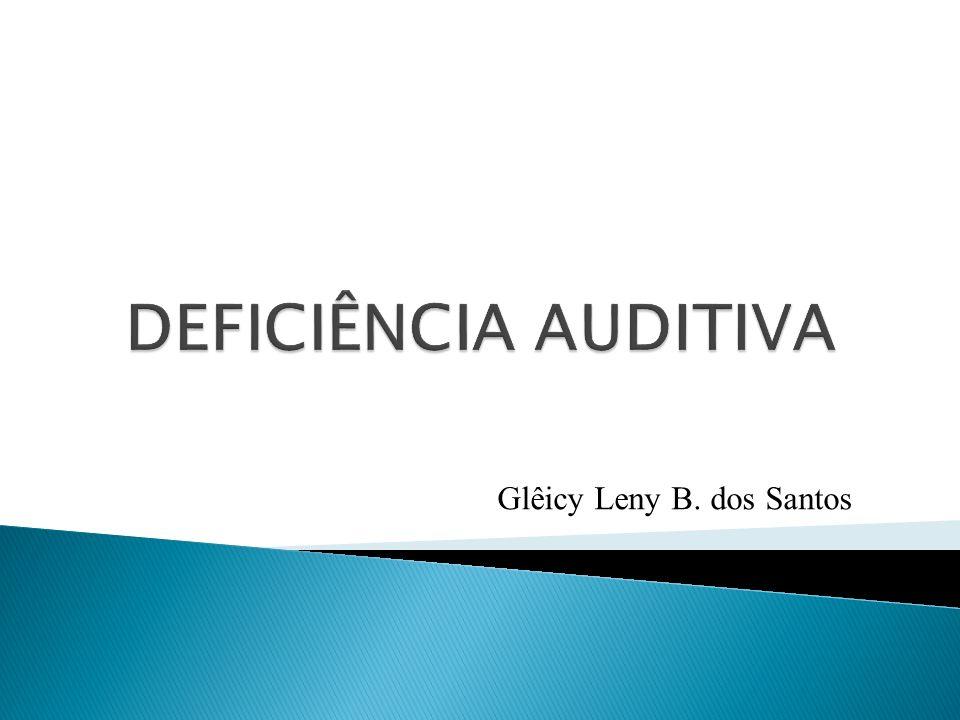 DEFICIÊNCIA AUDITIVA Glêicy Leny B. dos Santos