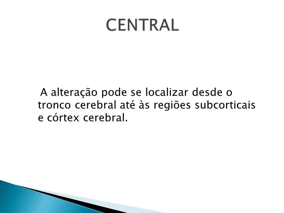 CENTRAL A alteração pode se localizar desde o tronco cerebral até às regiões subcorticais e córtex cerebral.